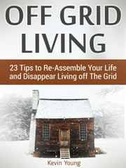 Off Grid Living: 23 Tips to Re-Assemble Your Life and Disappear Living off The Grid ebook by Kevin Young