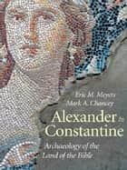 Alexander to Constantine: Archaeology of the Land of the Bible, Volume III ebook by Eric M. Meyers, Mark A. Chancey