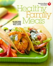 American Heart Association Healthy Family Meals - 150 Recipes Everyone Will Love ebook by American Heart Association