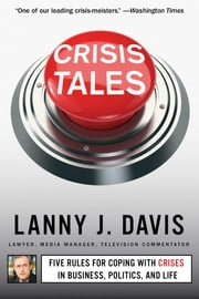 Crisis Tales - Five Rules for Coping with Crises in Business, Politics, and Life ebook by Lanny J. Davis