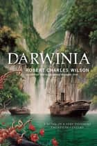 Darwinia - A Novel of a Very Different Twentieth Century ebook de Robert Charles Wilson