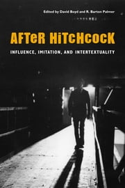 After Hitchcock - Influence, Imitation, and Intertextuality ebook by David Boyd,R. Barton Palmer