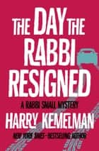 The Day the Rabbi Resigned ebook by Harry Kemelman