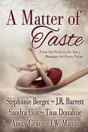 A Matter of Taste, From the Sweet to the Spicy, Romance for Every Palate ebook by Stephanie Berget,Amity Grays,Sandra Cox,Tina Donahue,J.W. Manus,J.R. Barrett