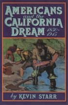 Americans and the California Dream, 1850-1915 ebook by Kevin Starr