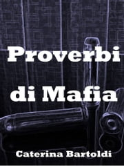 PROVERBES DE MAFIA - LA MEILLEURE PAROLE, C'EST CELLE QUE L'ON NE DIT PAS. ebook by Caterina Bartoldi