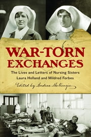 War-Torn Exchanges - The Lives and Letters of Nursing Sisters Laura Holland and Mildred Forbes ebook by