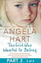 The Girl Who Wanted to Belong Part 3 of 3 - The True Story of a Devastated Little Girl and the Foster Carer who Healed her Broken Heart ebook by Angela Hart