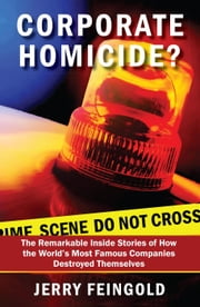 Corporate Homicide?: The Remarkable Inside Stories of How Some of the World\