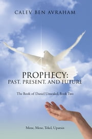 Prophecy: Past, Present, and Future - The Book of Daniel Unsealed, Book Two ebook by Calev Ben Avraham