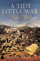 A Tidy Little War - The British Invasion of Egypt 1882 ebook by William Wright