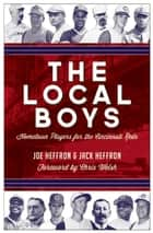 The Local Boys - Hometown Players for the Cincinnati Reds ebook by Joe Heffron, Jack Heffron, Chris Welsh