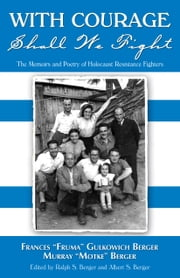 "With Courage Shall We Fight - The Memoirs and Poetry of Holocaust Resistance Fighters ebook by Frances ""Fruma"" Gulkowich Berger,Murray ""Motke"" Berger"