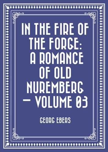 In the Fire of the Forge: A Romance of Old Nuremberg — Volume 03 ebook by Georg Ebers