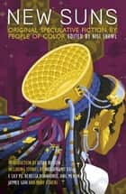 New Suns - Original Speculative Fiction by People of Color ebook by Nisi Shawl, Rebecca Roanhorse, Silvia Moreno-Garcia
