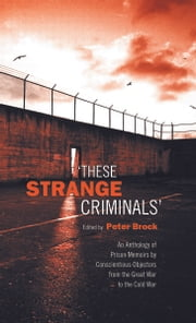 These Strange Criminals - An Anthology of Prison Memoirs by Conscientious Objectors from the Great War to the Cold War ebook by Peter Brock