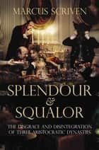 Splendour and Squalor - The Disgrace and Disintegration of Three Aristocratic Dynasties ebook by Marcus Scriven
