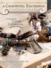 A Charming Exchange - 25 Jewelry Projects To Create & Share ebook by Kelly Snelling, Ruth Rae