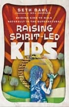Raising Spirit-Led Kids - Guiding Kids to Walk Naturally in the Supernatural ebook by