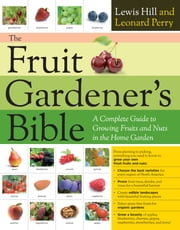 The Fruit Gardener's Bible - A Complete Guide to Growing Fruits and Nuts in the Home Garden ebook by Lewis Hill, Leonard Perry