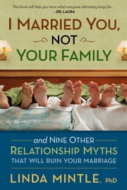 I Married You Not Your Family - And Nine Other Relationship Myths That Will Ruin Your Marriage ebook by Linda Mintle, Ph.D.