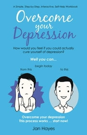 Overcome your Depression: A Simple, Step-by-Step, Interactive, Self-Help Workbook ebook by Hayes, Jan