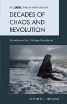 Decades of Chaos and Revolution - Showdowns for College Presidents ebook by Stephen J. Nelson