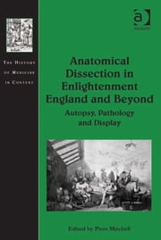 Anatomical Dissection in Enlightenment England and Beyond - Autopsy, Pathology and Display ebook by Dr Piers Mitchell,Dr Andrew Cunningham,Professor Ole Peter Grell