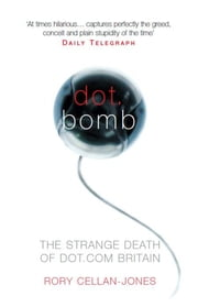 Dot.Bomb - The Rise and Fall of Dot.com Britain ebook by Rory Cellan-Jones
