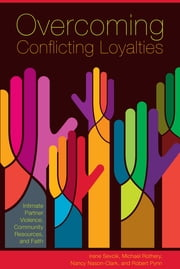 Overcoming Conflicting Loyalties - Intimate Partner Violence, Community Resources, and Faith ebook by Irene Sevcik,Michael Rothery,Nancy Nason-Clark,Robert Pynn