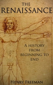 The Renaissance: A History From Beginning to End ebook by Henry Freeman