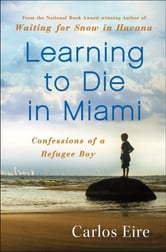 Learning to Die in Miami - Confessions of a Refugee Boy ebook by Carlos Eire
