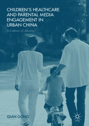 Children's Healthcare and Parental Media Engagement in Urban China - A Culture of Anxiety? ebook by Qian Gong
