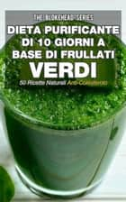 Dieta purificante di 10 giorni a base di frullati verdi: 50 ricette naturali anti-colesterolo. ebook by The Blokehead