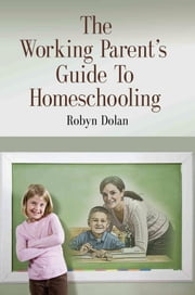 The Working Parent's Guide to Homeschooling ebook by Robyn Dolan