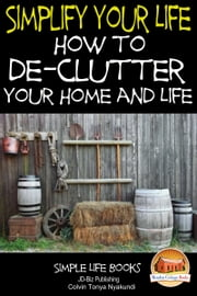 Simplify Your Life: How to De-Clutter Your Home and Life ebook by Colvin Tonya Nyakundi