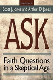 Ask Leader Guide - Faith Questions in a Skeptical Age ebook by Scott J. Jones,Arthur D. Jones