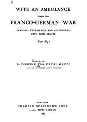 With an ambulance during the Franco-German war - Personal experiences and adventures with both armies, 1870-1871 ebook by Charles E. Ryan