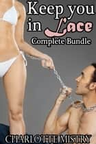 Keep You in Lace Complete Bundle ebook by Charlotte Mistry