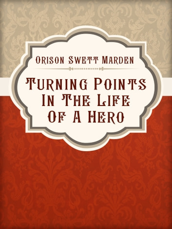 Turning Points In The Life Of A Hero ebook by Orison Swett Marden