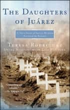 The Daughters of Juarez - A True Story of Serial Murder South of the Border ebook by Teresa Rodriguez, Diana Montané, Lisa Pulitzer