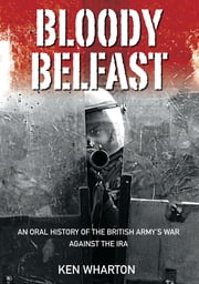 Bloody Belfast - An Oral History of the British Army's War Against the IRA ebook by Ken Wharton