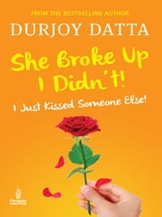 She Broke Up, I Didn't - I Just Kissed Someone Else! ebook by Durjoy Datta