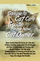 The Complete Cat Care Guide For the New Cat Owner - Basic Instructions On Caring for Cats And Kittens Including Information On Cat Breeds, Cat Diet, Cat Grooming, Cat Training, Cat Health Problems And the Other Responsibilities Of Owning A Cat So You Can Give Your Pet Cat The Best Possible Care ekitaplar by Phyllis J. Guillen