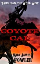 Coyote Cal: Tales from the Weird West ebook by Milo James Fowler
