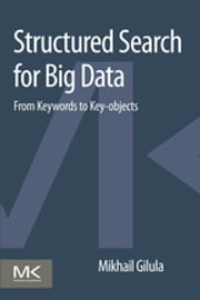 Structured Search for Big Data - From Keywords to Key-objects ebook by Mikhail Gilula