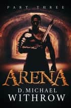 Arena - Part Three ebook by D. Michael Withrow