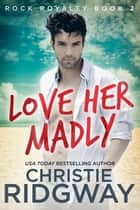 Love Her Madly (Rock Royalty Book 2) ebook by Christie Ridgway
