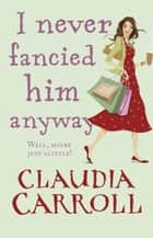I Never Fancied Him Anyway eBook by Claudia Carroll