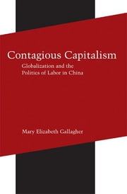 Contagious Capitalism - Globalization and the Politics of Labor in China ebook by Mary Elizabeth Gallagher